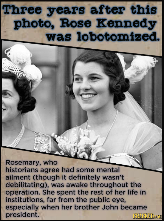 Three years after this photo, Rose Kennedy was lobotomized. Rosemary, who historians agree had some mental ailment (though it definitely wasn't debili