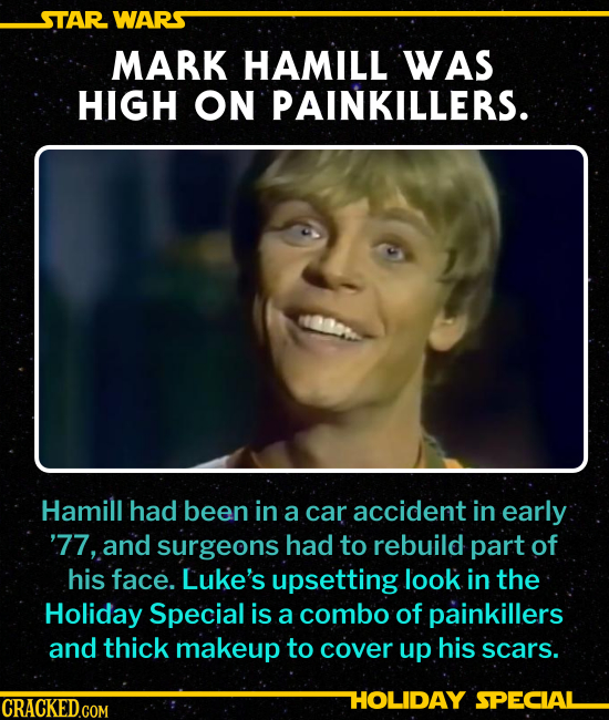 MARK HAMILL WAS HIGH ON PAINKILLERS. Hamill had been in a car accident in early '77, and surgeons had had to rebuild part of his face. His upsetting l