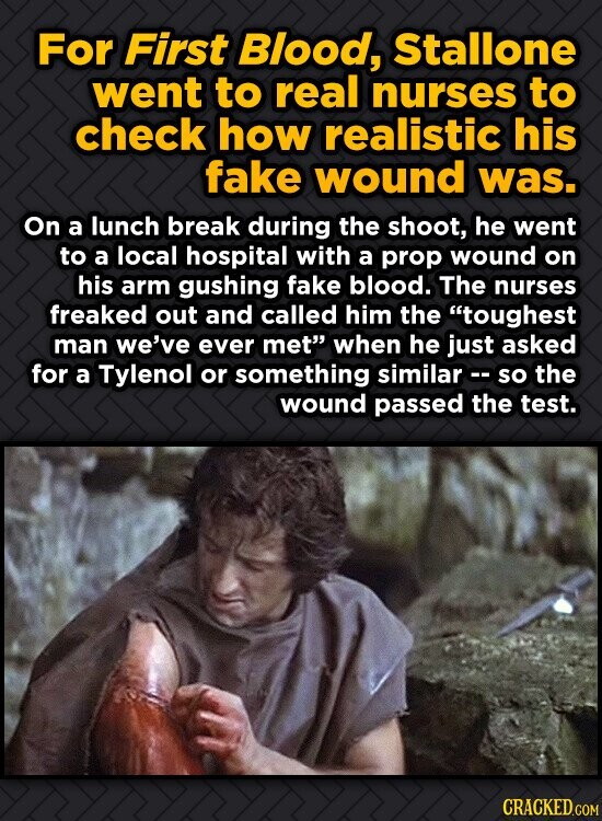 For First Blood, Stallone went to real nurses to check how realistic his fake wound was. On a lunch break during the shoot, he went to a local hospita