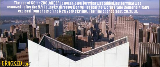 The use OfCGI in ZOOLANDER is notable noffor wh at Was added. hut for wh at removed-after the 9/11 attacks, director Ben Stiller had the World Trade C
