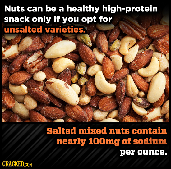 Nuts can be a healthy high-protein snack only if you opt for unsalted varieties. Salted mixed nuts contain nearly 100mg of sodium per ounce. CRACKED.C