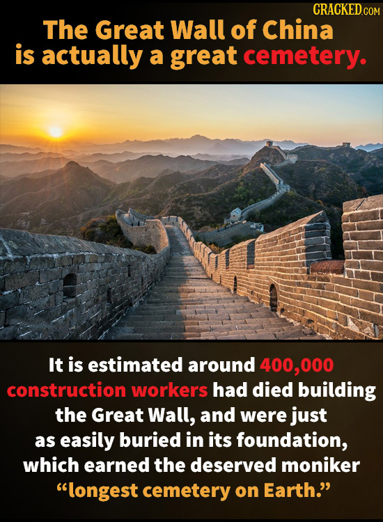 CRACKEDGO The Great Wall of China is actually a great cemetery. It is estimated around 400,000 construction workers had died building the Great Wall,
