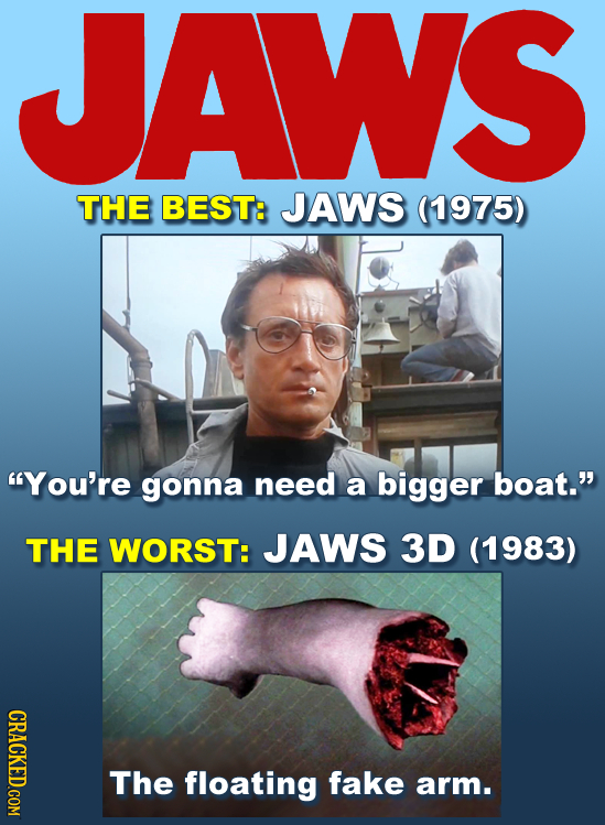 JAWS THE BEST: JAWS (1975) You're gonna need a bigger boat. THE WORST: JAWS 3D (1983) CRACKED COM The floating fake arm.