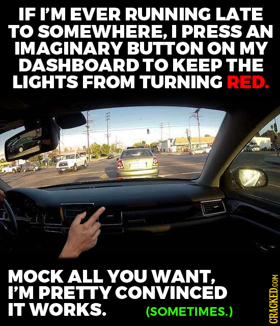 IF I'M EVER RUNNING LATE TO SOMEWHERE, I PRESS AN IMAGINARY BUTTON ON MY DASHBOARD TO KEEP THE LIGHTS FROM TURNING RED. MOCK ALL YOU WANT, I'M PRETTY