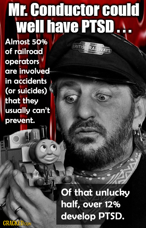 Mr. Conductor could well have PTSD.A. Almost 50% BRITIS RAILWAYS of railroad operators are involved in accidents (or suicides) that they usually can't