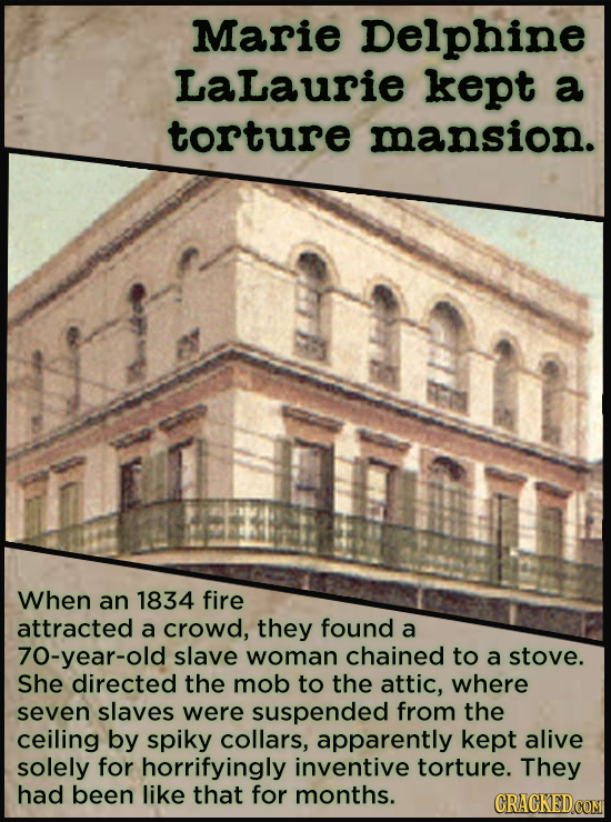 Marie Delphine Lalaurie kept a torture mansion. When an 1834 fire attracted a crowd, they found a 70-year-old slave woman chained to a stove. She dire