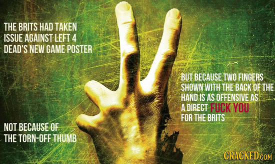 THE BRITS HAD TAKEN ISSUE AGAINST LEFT 4 DEAD'S NEW GAME POSTER BUT BECAUSE TWO FINGERS SHOWN WITH THE BACK OF THE HAND IS AS OFFENSIVE AS A DIRECT FU