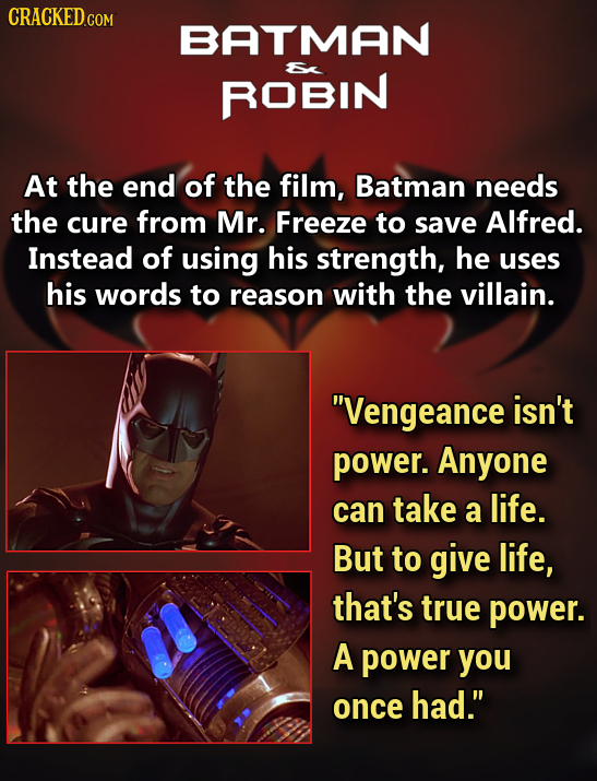 CRACKEDco BATMAN ROBIN At the end of the film, Batman needs the cure from Mr. Freeze to save Alfred. Instead of using his strength, he uses his words
