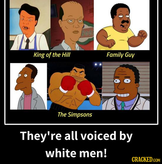 Beel King of the Hill Family Guy The Simpsons They're all voiced by white men! CRACKED.COM