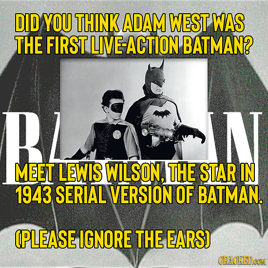 DID YOU THINK ADAM WEST WAS THE FIRST LIVE-ACTION BATMAN? MEET LEWIS WILSON, THE STAR IN 1943 SERIAL VERSION OF BATMAN. (PLEASE IGNORE THE EARS) CRACK