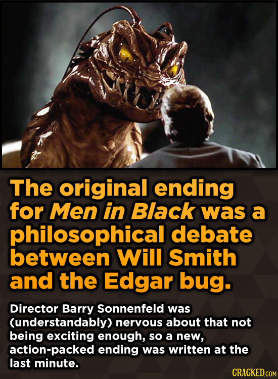 The original ending for Men in Black was a philosophical debate between Will Smith and the Edgar bug. Director Barry Sonnenfeld was (understandably) n