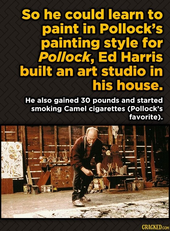 So he could learn to paint in Pollock's painting style for Pollock, Ed Harris built an art studio in his house. He also gained 30 pounds and started s