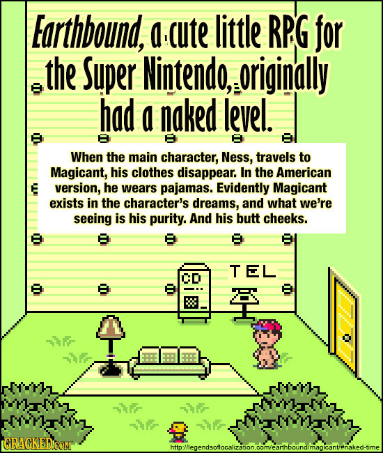 Earthbound, a ute little RPG for the Super Nintendo, originally had a naked level. When the main character, Ness, travels to Magicant, his clothes dis