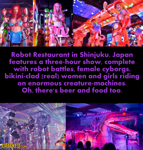 Robot Restaurant in Shinjuku, Japan features a three-hou show. complete with robot battles, female cyborgs, bikini-clad creal) women and girls riding