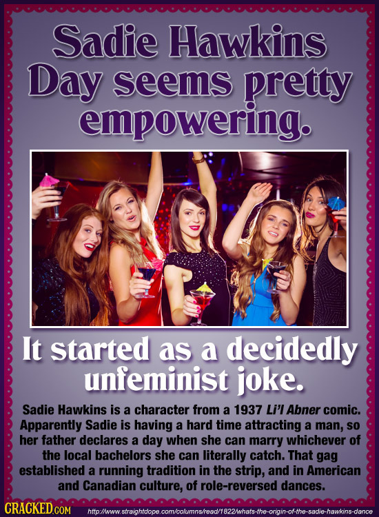 Sadie Hawkins Day seems pretty empowering. It started as a decidedly unfeminist joke. Sadie Hawkins is a character from a 1937 Li'l Abner comic. Appar