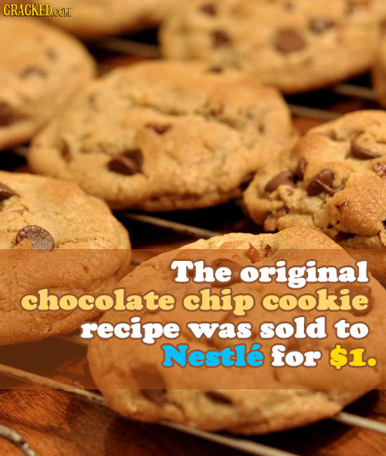 CRACKED CON The original chocolate chip cookie recipe was sold to Nestle for $1.