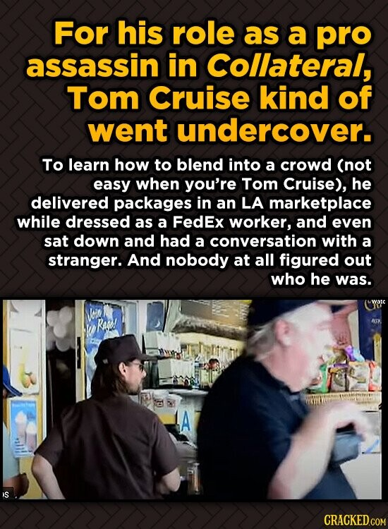 For his role as a pro assassin in Collateral, Tom Cruise kind of went undercover. To learn how to blend into a crowd (not easy when you're Tom Cruise)