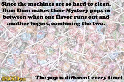 Since the machines are so hard to clean, Dum Dum makes their Mystery pops in between when one flavor runs out and SDM another begins, combining the tw