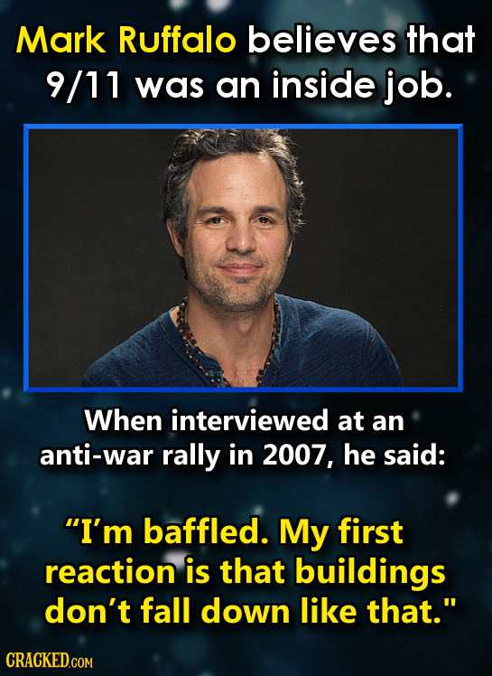 Mark Ruffalo believes that 9/11 was an inside job. When interviewed at an anti-war rally in 2007, he said: I'm baffled. My first reaction is that bui