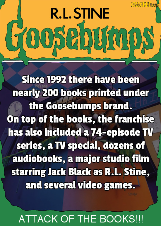 R.L. STINE Goo5ebump Since 1992 there have been one nearly 200 books printed under the Goosebumps brand. On top of the books, the franchise has also i