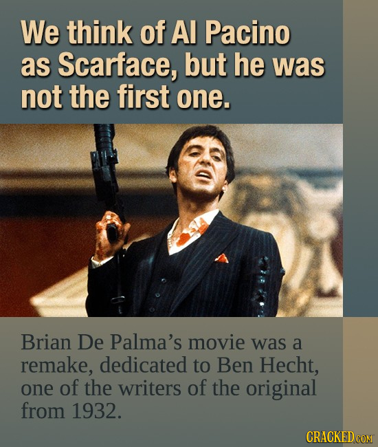 We think of Al Pacino as Scarface, but he was not the first one. Brian De Palma's movie was a remake, dedicated to Ben Hecht, one of the writers of th