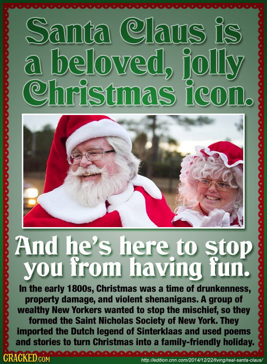 Santa Claus is a beloved, jolly Christmas icon. And he's here to stop you from having fun. In the early 1800s, Christmas was a time of drunkenness, pr