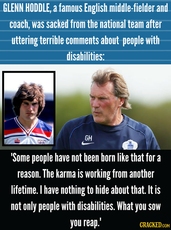 GLENN HODDLE, a famous English middle-fielder and coach, was sacked from the national team after uttering terrible comments about people with disabili