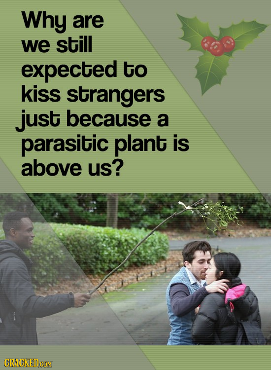 Why are we still expected to kiss strangers just because a parasitic plant is above us?