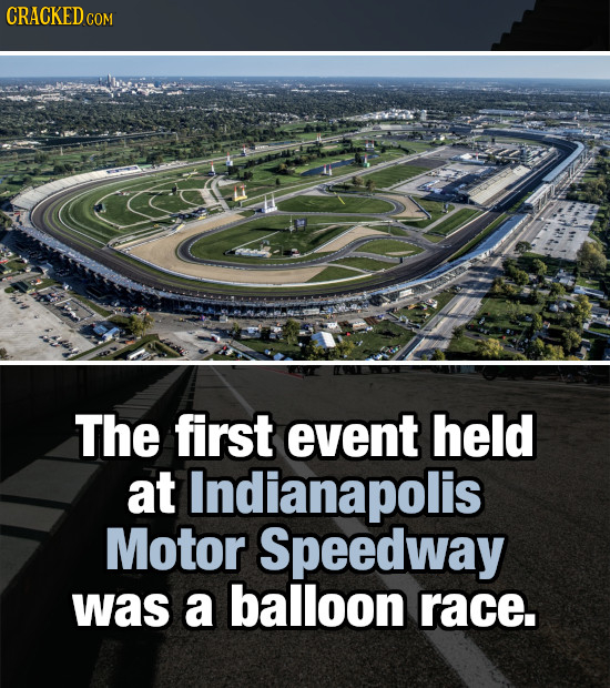 CRACKEDo COM The first event held at Indianapolis Motor Speedway was a balloon race.