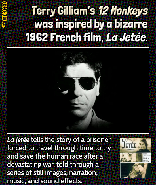 Terry Gilliam's 12 Monkeys was inspired by a bizarre 7962 French film, La Jetee. La letee tells the story of a prisoner JETEE forced to travel through