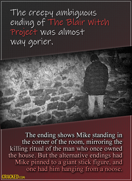 The creepy ambiguous ending of The Blair Witch Project was almost way gorier. The ending shows MIKE standing in the corner of the room, mirroring the