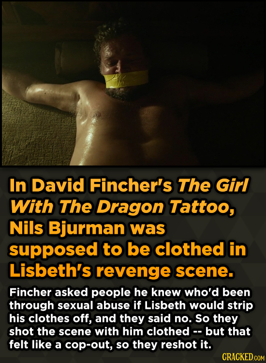 In David Fincher's The Girl With The Dragon Tattoo, Nils Bjurman was supposed to be clothed in Lisbeth's revenge scene. Fincher asked people he knew w