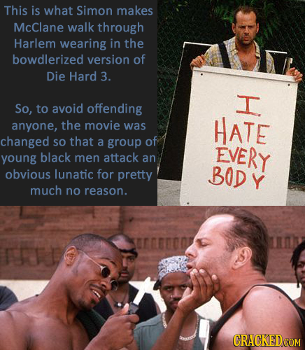This is what Simon makes McClane walk through Harlem wearing in the bowdlerized version of Die Hard 3. T So, to avoid offending anyone, the movie was