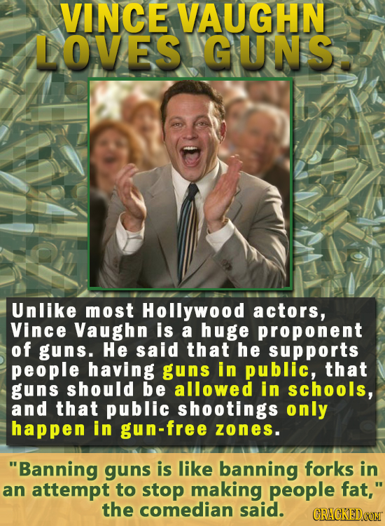 VINCE VAUGHN LOVES GUNS Unlike most Hollywood actors, Vince Vaughn is a huge proponent of guns. He said that he supports people having guns in public,