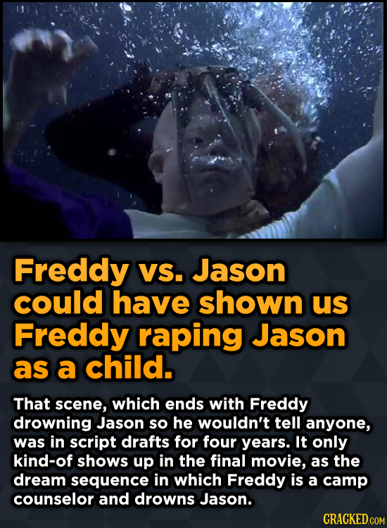 Freddy VS. Jason could have shown us Freddy raping Jason as a child. That scene, which ends with Freddy drowning Jason so he wouldn't tell anyone, was