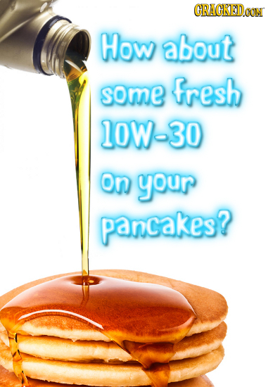 CRACKED.OON How about some fresh 10W-30 On your pancakes?
