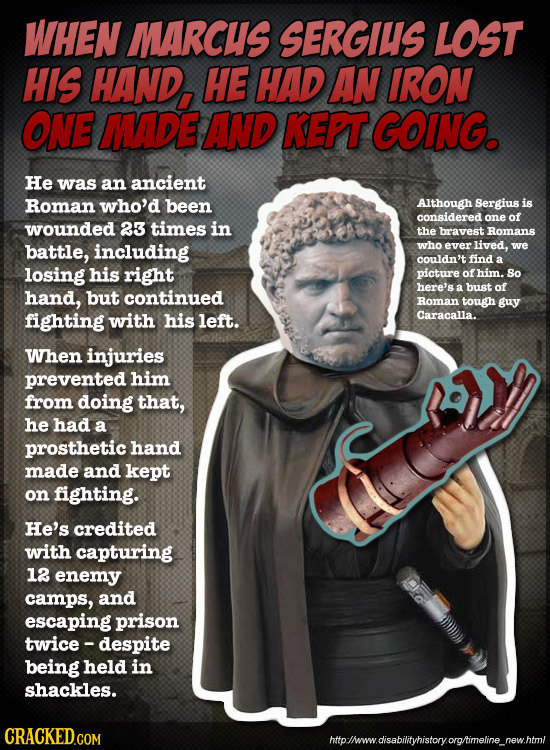 WHEN MARCUS SERGIUS LOST HIS HAND, HE HAD AN IRON ONE MADE AND KEPT GOING. He was an ancient Roman who'd been AIthough Sergius is considered one of wo