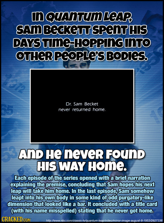 in QUANTUMLEAP SAM BECKETT spENT HIS DAYS BTIME HOPPINGO INTO OTHER PEOPLE'S BODIES. Dr. Sam Becket never returned home. And HE never FOUND HIS WAY Ho