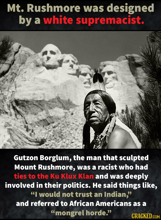 Mt. Rushmore was designed by a white supremacist. Gutzon Borglum, the man that sculpted Mount Rushmore, was a racist who had ties to the Ku Klux Klan