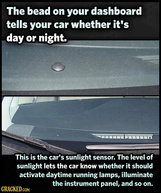 The bead on your dashboard tells your car whether it's day or night. This is the car's sunlight level of sensor. The sunlight lets the car know whethe