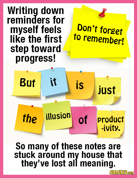 Writing down reminders for myself feels Don't forget like the first to remember! step toward progress! But it is just the illusion of product -ivity.