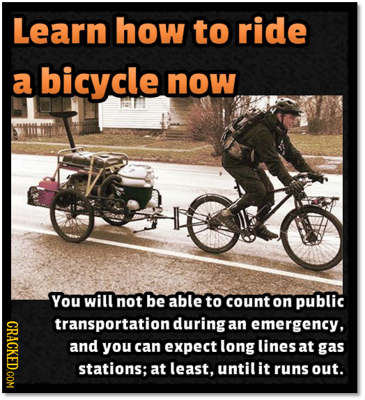 Learn how to ride a bicycle now ELT You will not be able to count on public CRACKED.COM transportation during an emergency, and you can expect long li