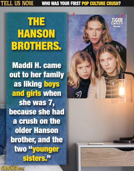TELL US NOW. WHO WAS YOUR FIRST POP CULTURE CRUSH? THE TIGER beat Hanson HANSON BROTHERS. Maddi H. came out to her family as liking boys and girls whe