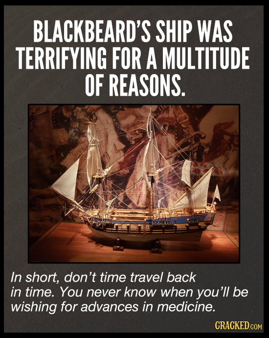 BLACKBEARD'S SHIP WAS TERRIFYING FOR A MULTITUDE OF REASONS. In short, don't time travel back in time. You never know when you'll be wishing for advan