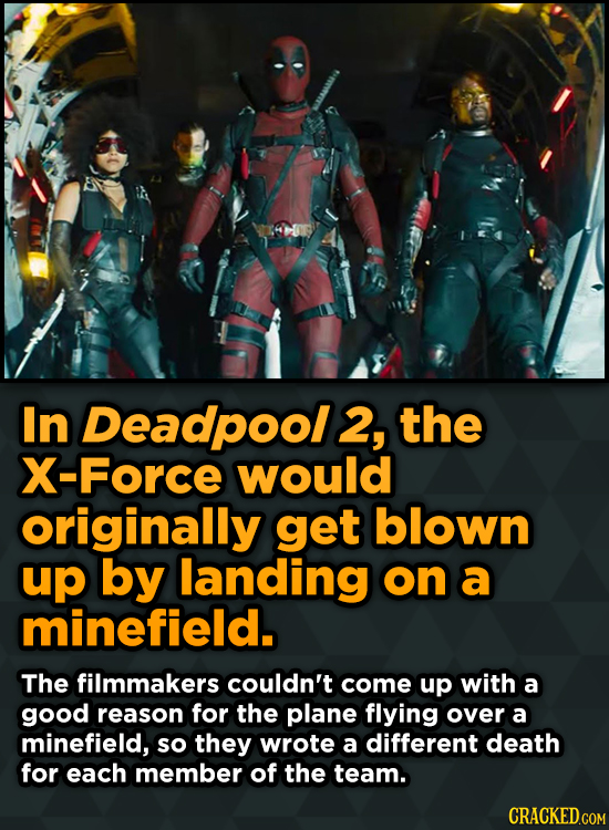 In Deadpool 2, the X-Force would originally get blown up by landing on a minefield. The filmmakers couldn't come up with a good reason for the plane f