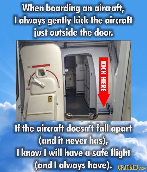 When boarding an aircraft, I always gently kick the aircraft just outside the door. KICK HERE If the aircraft doesn't fall apart (and it never has), I