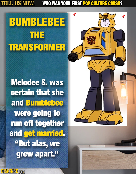 TELL US NOW. WHO WAS YOUR FIRST POP CULTURE CRUSH? BUMBLEBEE THE TRANSFORMER Melodee S. was certain that she and Bumblebee were going to run off toget