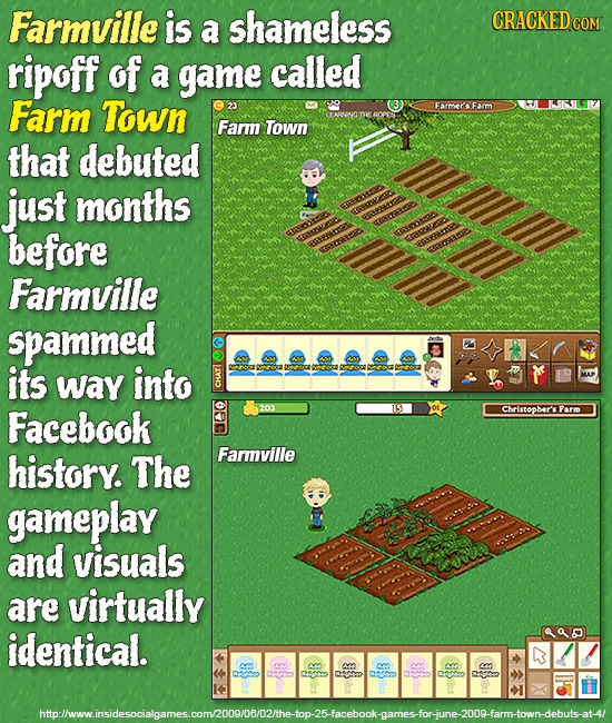 Farmville is shameless CRACKED COM a ripoff of a game called Farm Town Farmers Farm Farm Town that debuted just months before Farmville spammed its wa