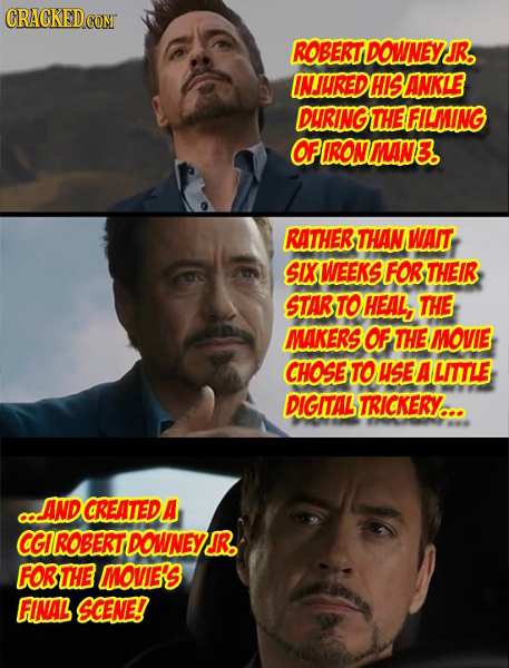 CRACKED con ROBERTDOWNEY JR. INJUREDHISANKLE DURING THEFILMING OFIRONMAN3. RATHER THAN WAIT SIX WEEKS FOR THEIR STARTOHEAL, THE MAKERS OF THE MOVIE CH