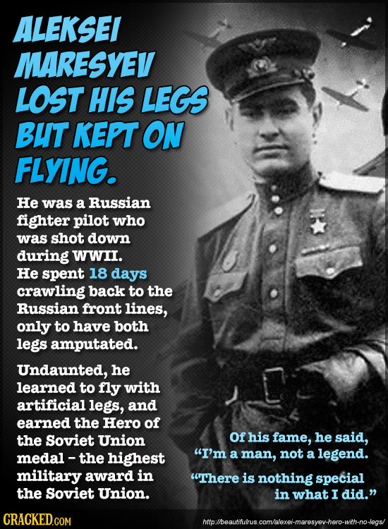 ALEKSEI MARESYEV LOST HIS LEGS BUT KEPT ON FLYING. He was a Russian fighter pilot who was shot down during WWII. He spent 18 days crawling back to the